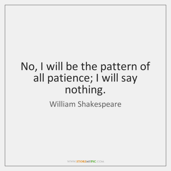 No, I will be the pattern of all patience; I will say ...