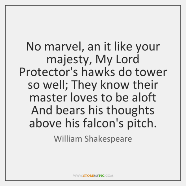 No marvel, an it like your majesty, My Lord Protector's hawks do ...