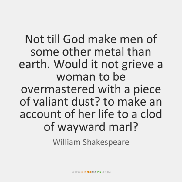 Not till God make men of some other metal than earth. Would ...