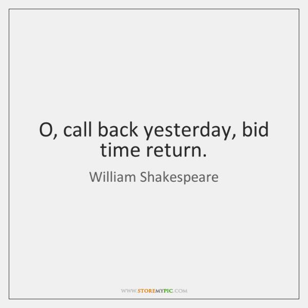 O, call back yesterday, bid time return.