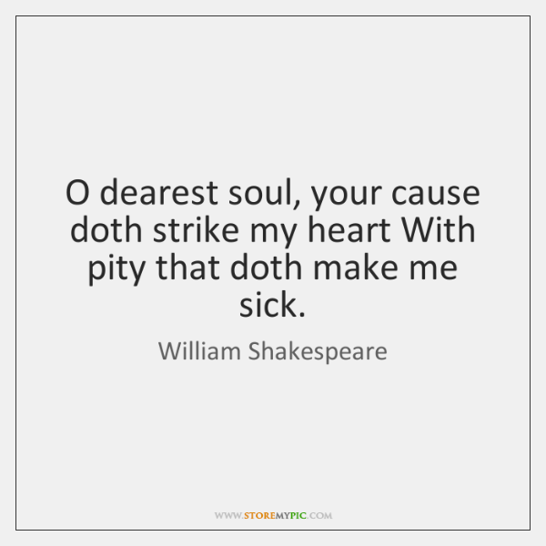 O dearest soul, your cause doth strike my heart With pity that ...