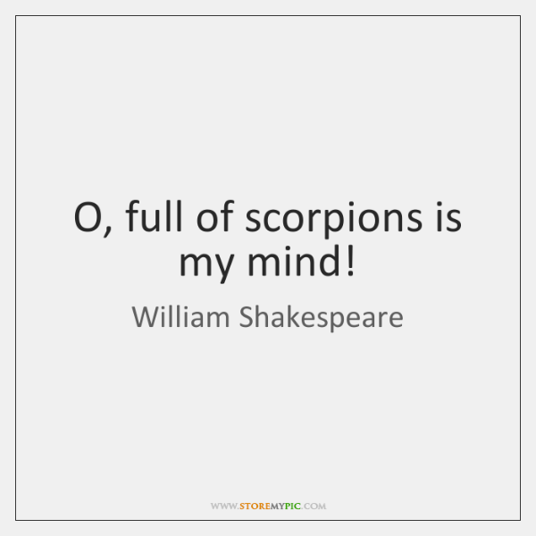 O, full of scorpions is my mind!
