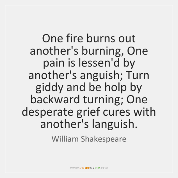 One fire burns out another's burning, One pain is lessen'd by another's ...