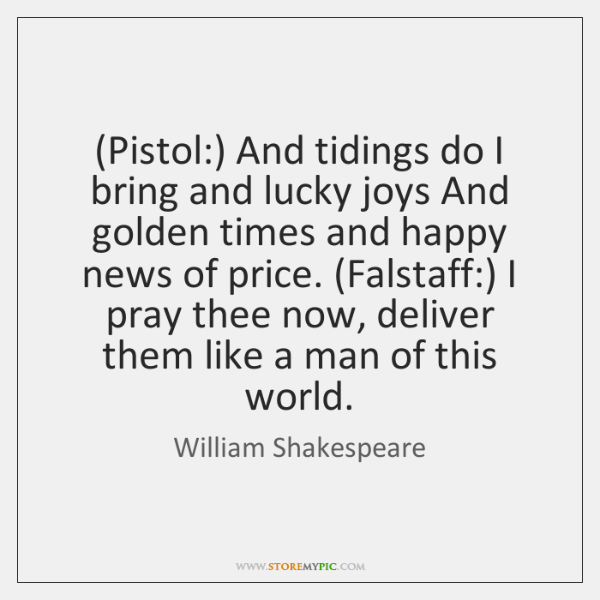 (Pistol:) And tidings do I bring and lucky joys And golden times ...