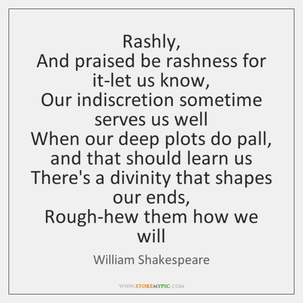 Rashly,  And praised be rashness for it-let us know,  Our indiscretion sometime ...