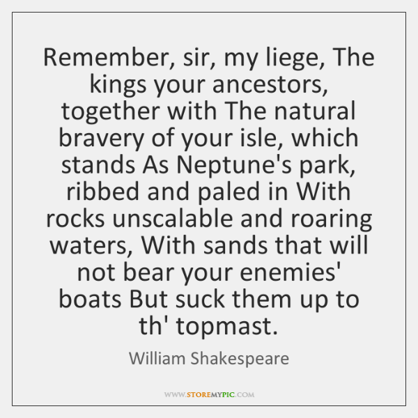 Remember, sir, my liege, The kings your ancestors, together with The natural ...
