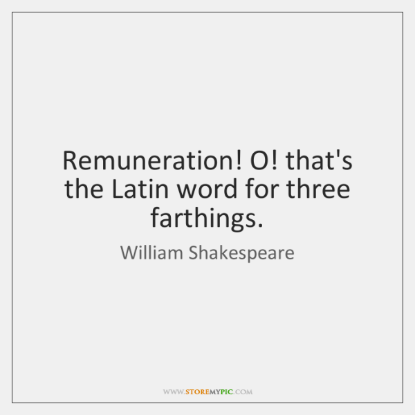 Remuneration! O! that's the Latin word for three farthings.