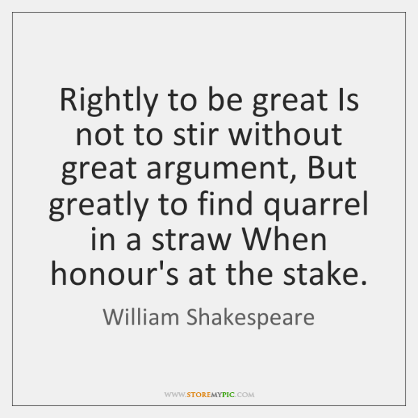 Rightly to be great Is not to stir without great argument, But ...