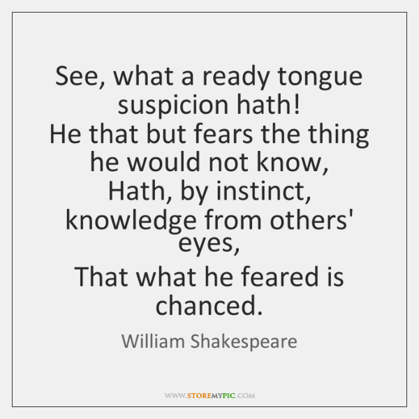 See, what a ready tongue suspicion hath!  He that but fears the ...