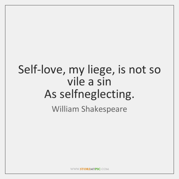 Self-love, my liege, is not so vile a sin   As selfneglecting.