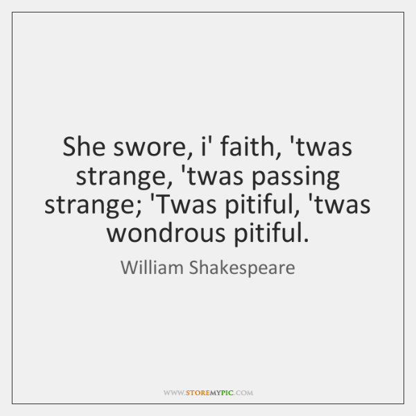 She swore, i' faith, 'twas strange, 'twas passing strange; 'Twas pitiful, 'twas ...