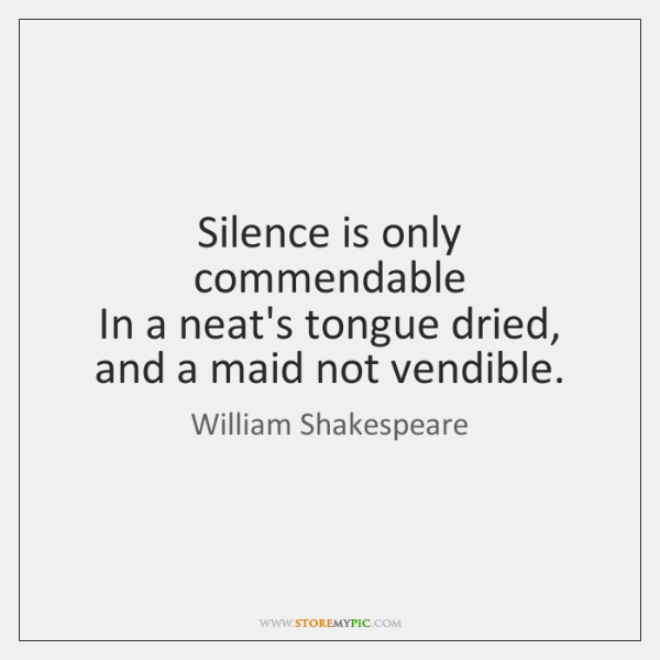 Silence is only commendable  In a neat's tongue dried, and a maid ...