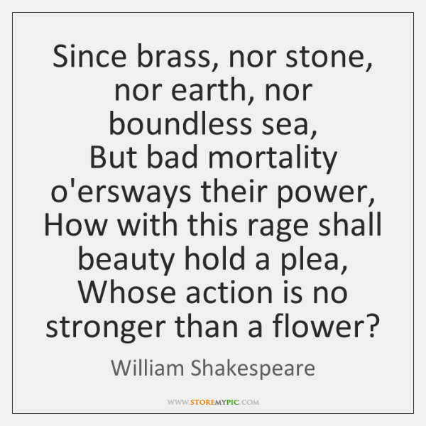 Since brass, nor stone, nor earth, nor boundless sea,  But bad mortality ...