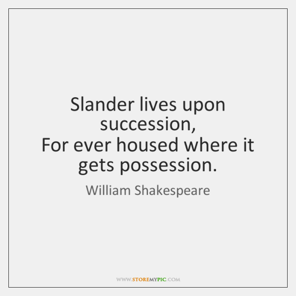 Slander lives upon succession,   For ever housed where it gets possession.