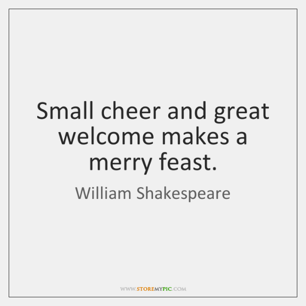 Small cheer and great welcome makes a merry feast.
