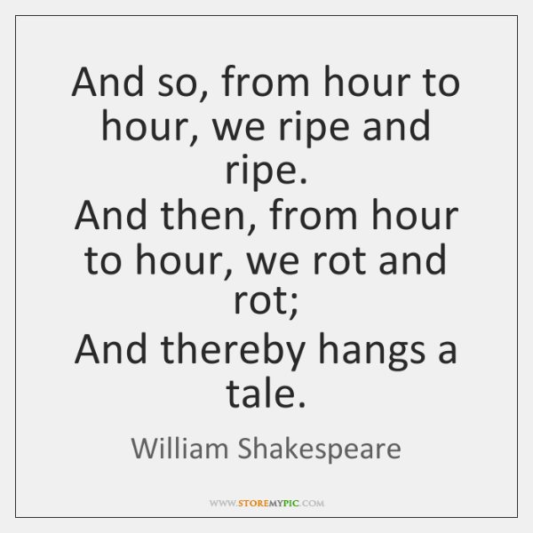 And so, from hour to hour, we ripe and ripe.  And then, ...
