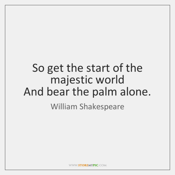 So get the start of the majestic world  And bear the palm ...