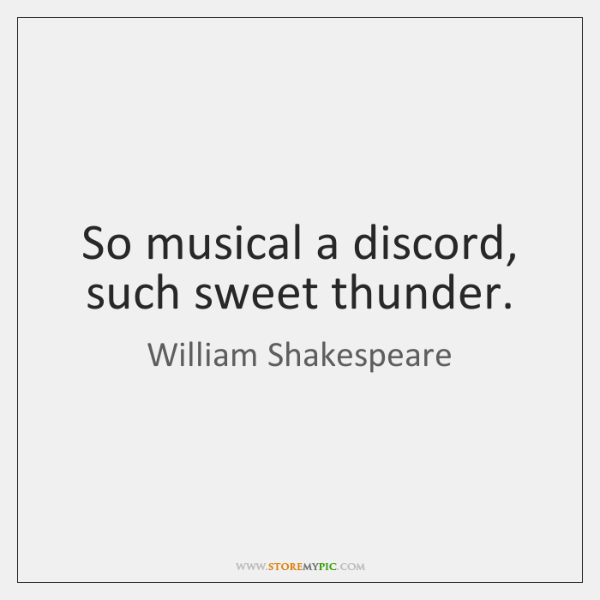 So musical a discord, such sweet thunder.