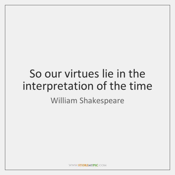 So our virtues lie in the interpretation of the time
