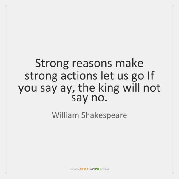Strong reasons make strong actions let us go If you say ay, ...