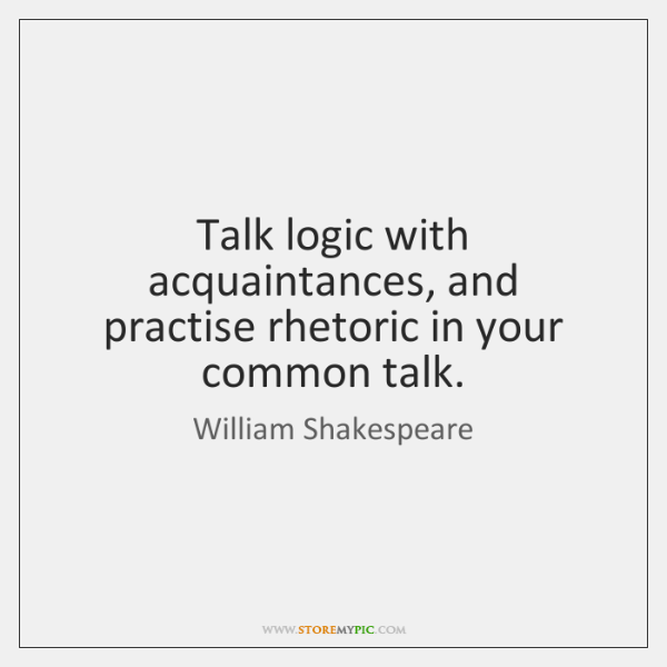 Talk logic with acquaintances, and practise rhetoric in your common talk.