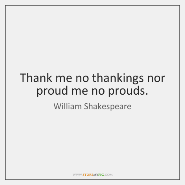 Thank me no thankings nor proud me no prouds.