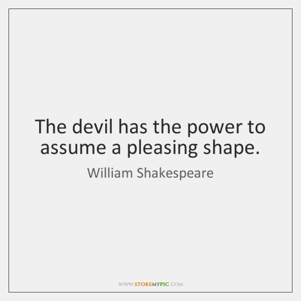 The devil has the power to assume a pleasing shape.