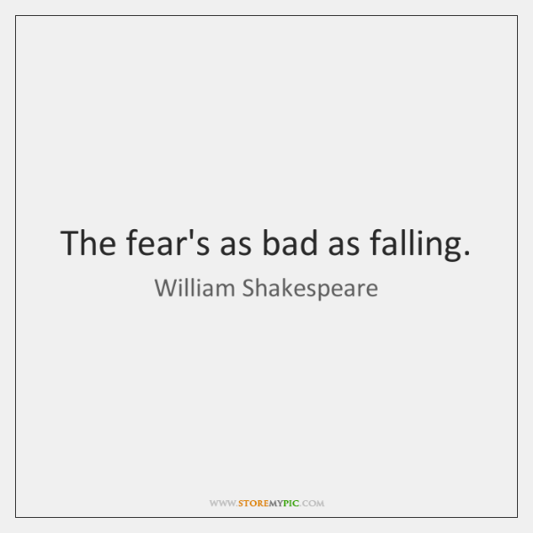 The fear's as bad as falling.