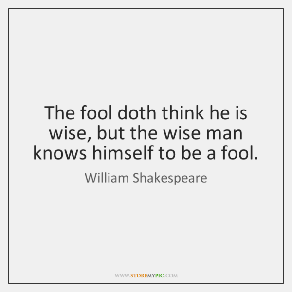 The fool doth think he is wise, but the wise man knows ...