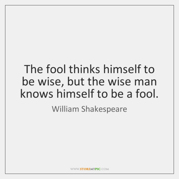 The fool thinks himself to be wise, but the wise man knows ...