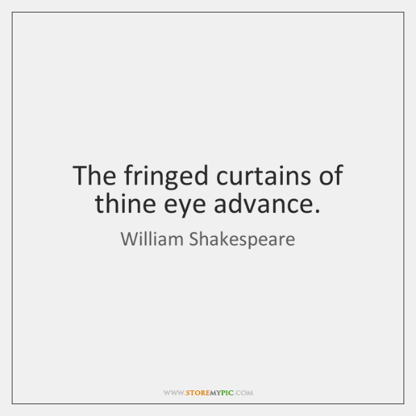 The fringed curtains of thine eye advance.