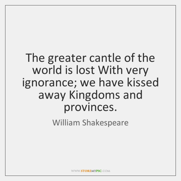 The greater cantle of the world is lost With very ignorance; we ...