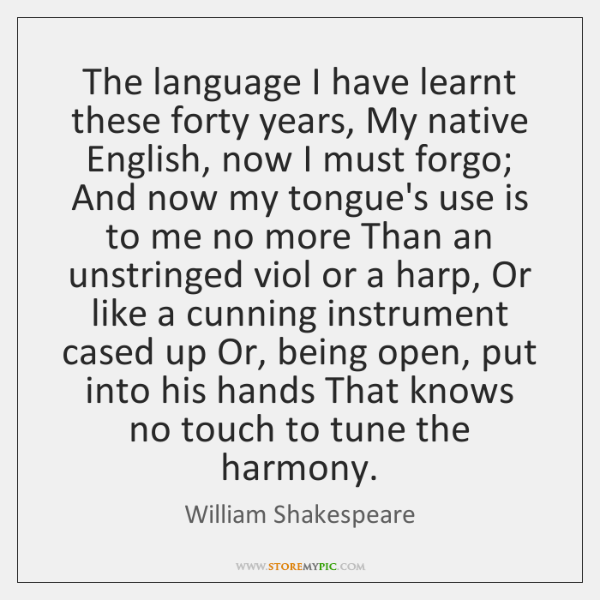 The language I have learnt these forty years, My native English, now ...