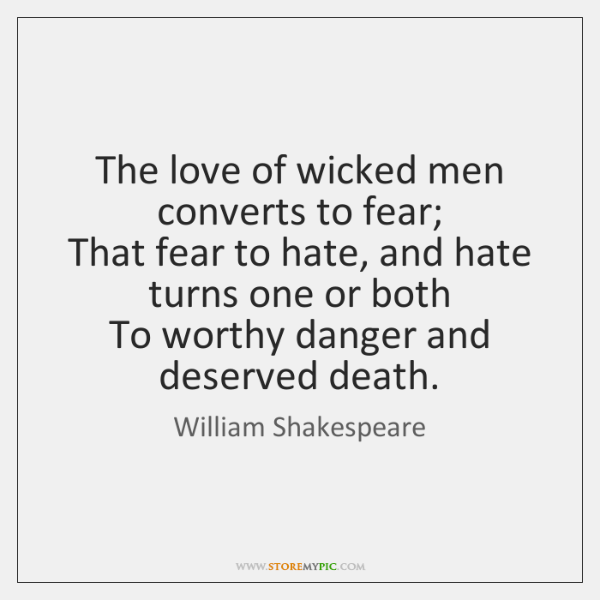 The Love Of Wicked Men Converts To Fear That Fear To Hate