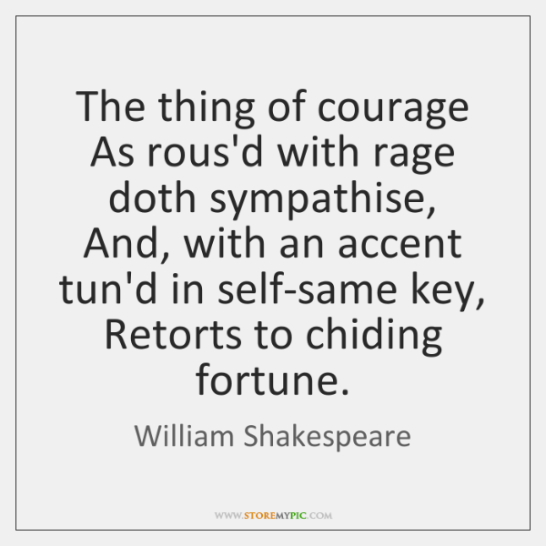 The thing of courage  As rous'd with rage doth sympathise,  And, with ...