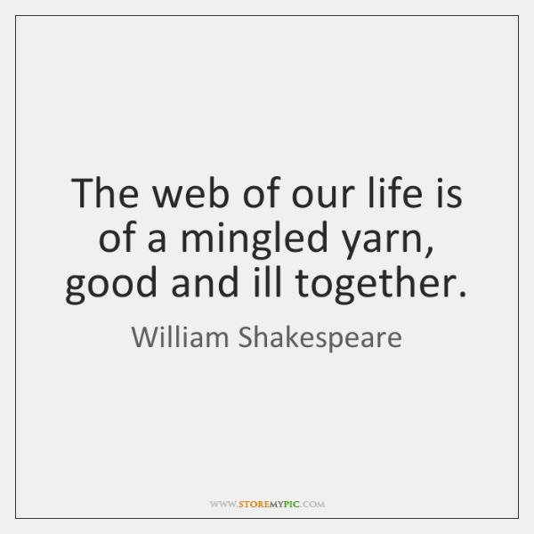 The web of our life is of a mingled yarn, good and ...