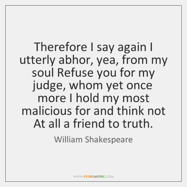 Therefore I say again I utterly abhor, yea, from my soul Refuse ...