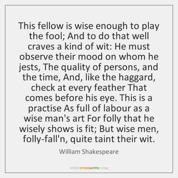 This fellow is wise enough to play the fool; And to do ...