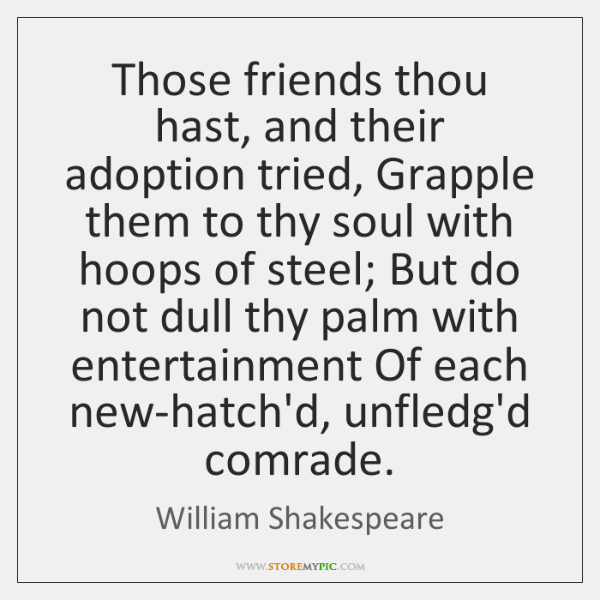 Those friends thou hast, and their adoption tried, Grapple them to thy ...