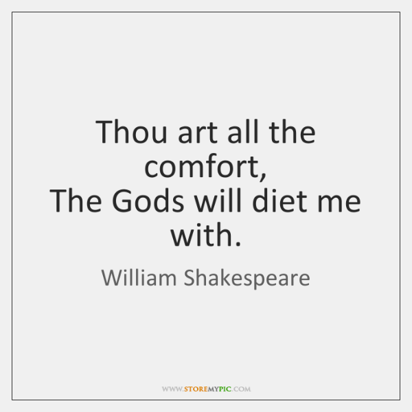Thou art all the comfort,  The Gods will diet me with.