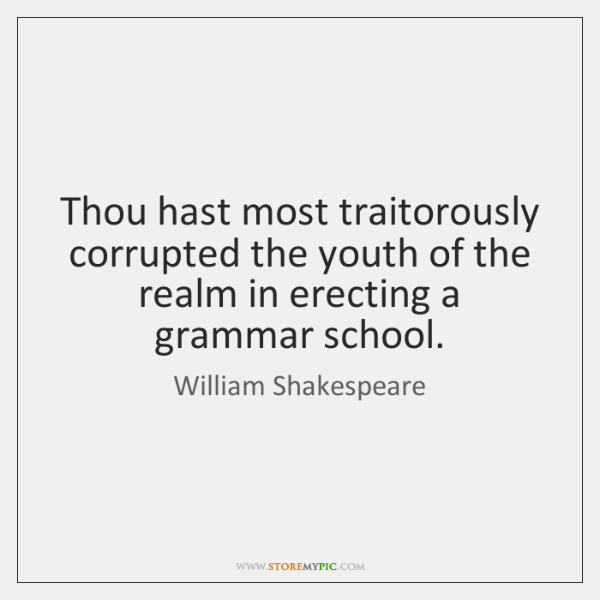 Thou hast most traitorously corrupted the youth of the realm in erecting ...