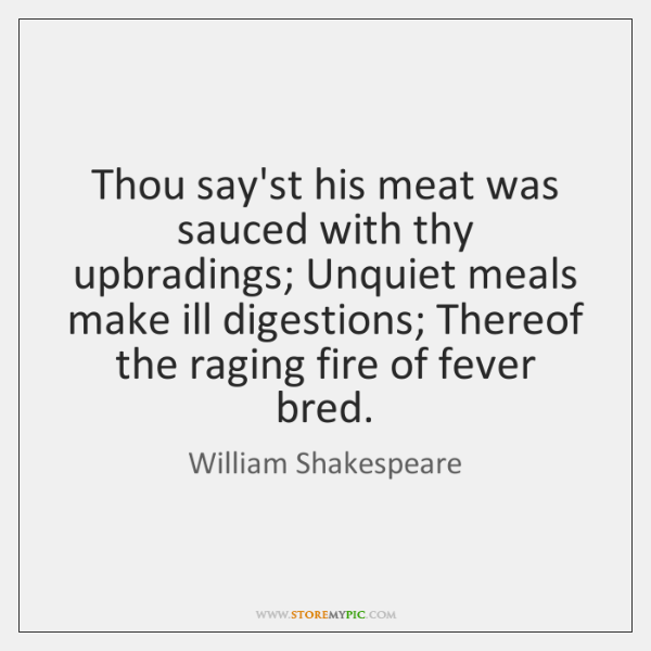 Thou say'st his meat was sauced with thy upbradings; Unquiet meals make ...