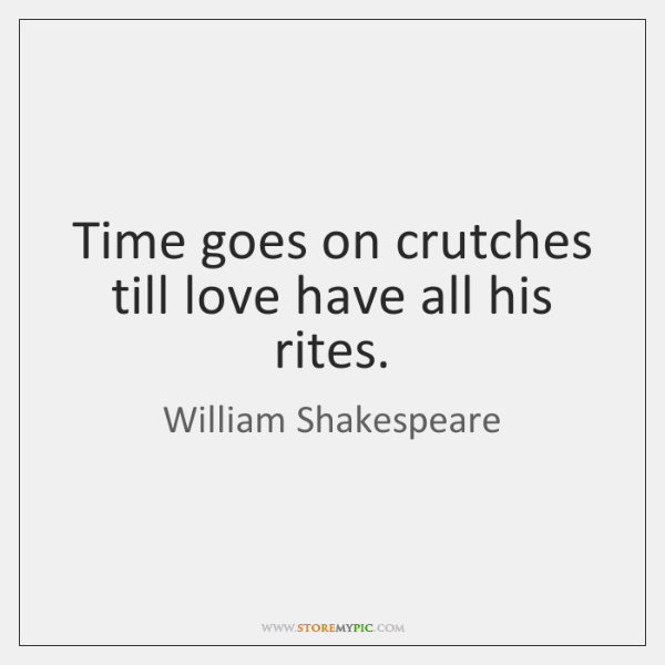 Time goes on crutches till love have all his rites.