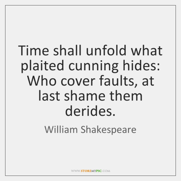 Time shall unfold what plaited cunning hides: Who cover faults, at last ...