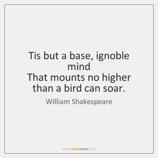Tis but a base, ignoble mind   That mounts no higher than a ...