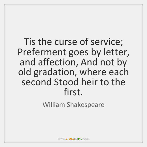 Tis the curse of service; Preferment goes by letter, and affection, And ...