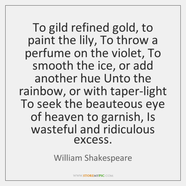To gild refined gold, to paint the lily, To throw a perfume ...