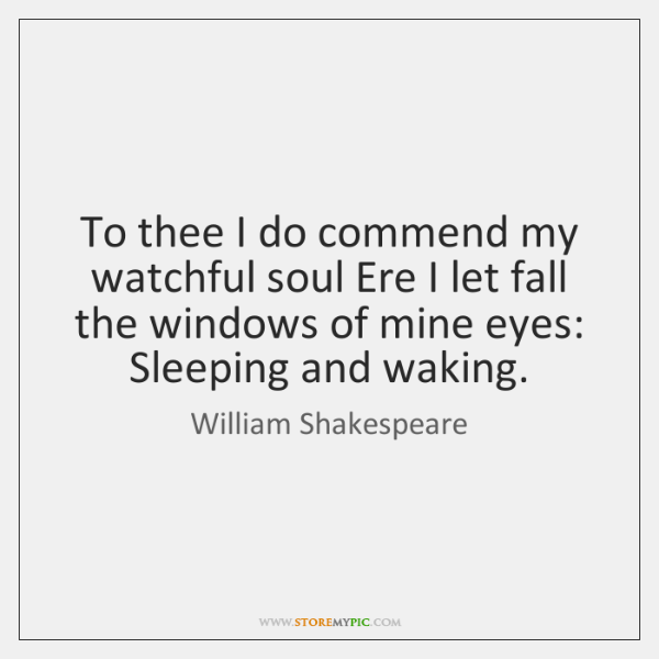 To thee I do commend my watchful soul Ere I let fall ...
