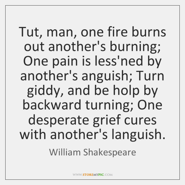 Tut, man, one fire burns out another's burning; One pain is less'ned ...