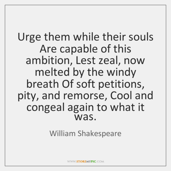 Urge them while their souls Are capable of this ambition, Lest zeal, ...